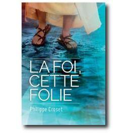 """""""La foi, cette folie"""" par Philippe Croset"""